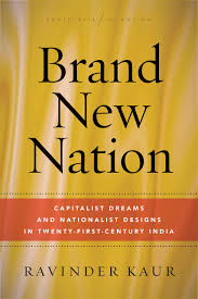 Brand New Nation: Capitalist Dreams and Nationalist Designs in Twenty-First-Centuty India /
